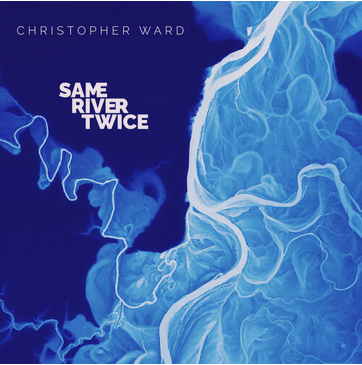 """Christopher Ward releases new album """"Same RIver Twice"""""""